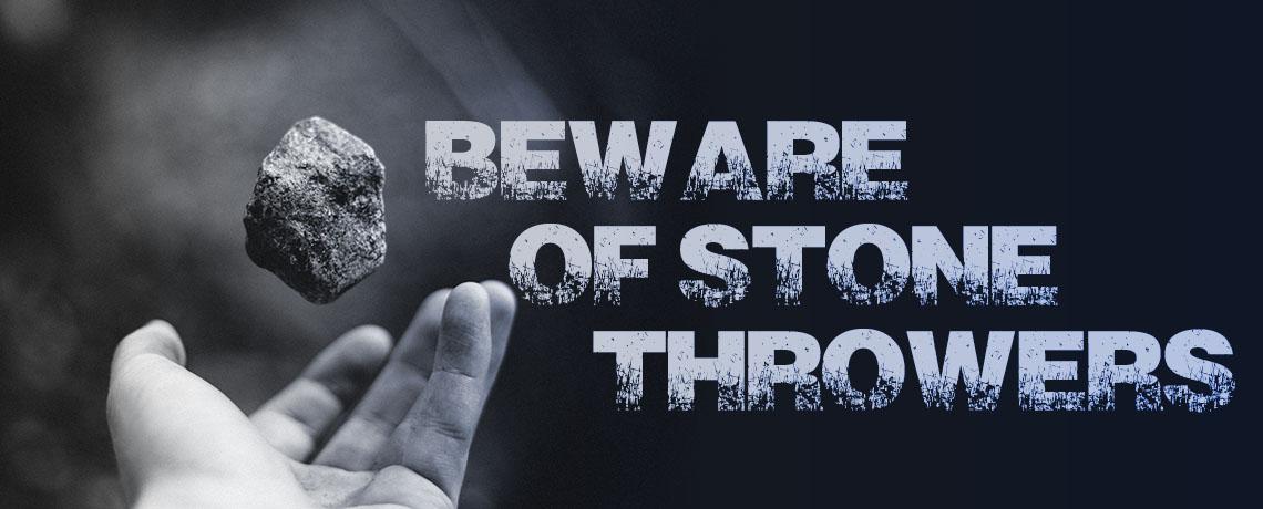 Beware Of Stone Throwers