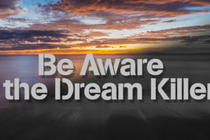 Be Aware of the Dream Killers